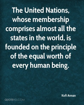 The United Nations, whose membership comprises almost all the states in the world, is founded on the principle of the equal worth of every human being.