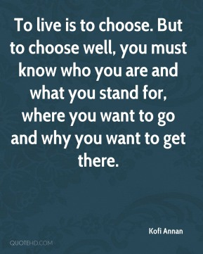 To live is to choose. But to choose well, you must know who you are and what you stand for, where you want to go and why you want to get there.