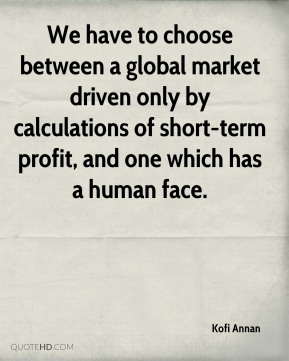 Kofi Annan - We have to choose between a global market driven only by calculations of short-term profit, and one which has a human face.