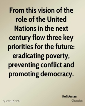 Kofi Annan  - From this vision of the role of the United Nations in the next century flow three key priorities for the future: eradicating poverty, preventing conflict and promoting democracy.