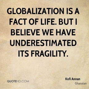 Kofi Annan  - Globalization is a fact of life. But I believe we have underestimated its fragility.