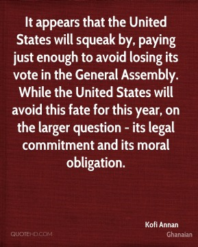 Kofi Annan  - It appears that the United States will squeak by, paying just enough to avoid losing its vote in the General Assembly. While the United States will avoid this fate for this year, on the larger question - its legal commitment and its moral obligation.