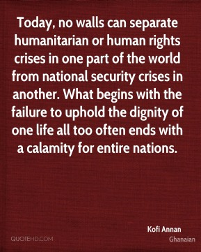 Kofi Annan  - Today, no walls can separate humanitarian or human rights crises in one part of the world from national security crises in another. What begins with the failure to uphold the dignity of one life all too often ends with a calamity for entire nations.