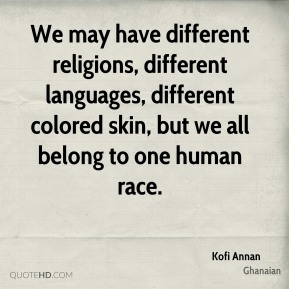 Kofi Annan  - We may have different religions, different languages, different colored skin, but we all belong to one human race.