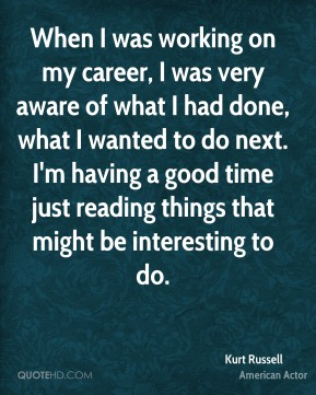 When I was working on my career, I was very aware of what I had done, what I wanted to do next. I'm having a good time just reading things that might be interesting to do.