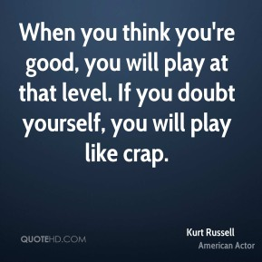 When you think you're good, you will play at that level. If you doubt yourself, you will play like crap.