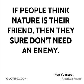 If people think nature is their friend, then they sure don't need an enemy.