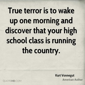 True terror is to wake up one morning and discover that your high school class is running the country.