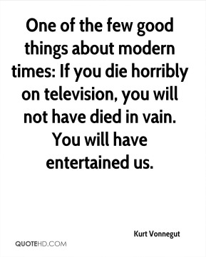 Kurt Vonnegut  - One of the few good things about modern times: If you die horribly on television, you will not have died in vain. You will have entertained us.