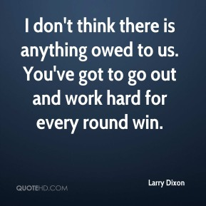 Larry Dixon - I don't think there is anything owed to us. You've got to go out and work hard for every round win.