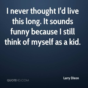 Larry Dixon - I never thought I'd live this long. It sounds funny because I still think of myself as a kid.