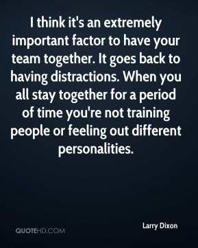 Larry Dixon - I think it's an extremely important factor to have your team together. It goes back to having distractions. When you all stay together for a period of time you're not training people or feeling out different personalities.