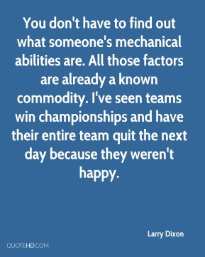 Larry Dixon - You don't have to find out what someone's mechanical abilities are. All those factors are already a known commodity. I've seen teams win championships and have their entire team quit the next day because they weren't happy.