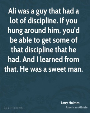 Ali was a guy that had a lot of discipline. If you hung around him, you'd be able to get some of that discipline that he had. And I learned from that. He was a sweet man.