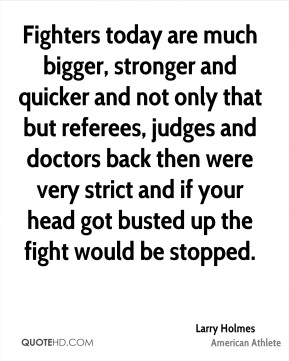Fighters today are much bigger, stronger and quicker and not only that but referees, judges and doctors back then were very strict and if your head got busted up the fight would be stopped.