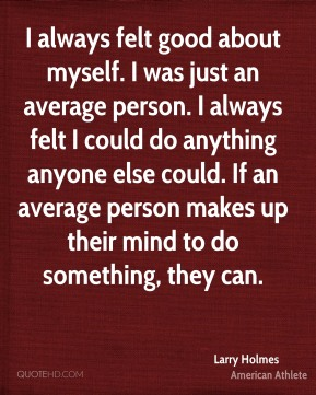 I always felt good about myself. I was just an average person. I always felt I could do anything anyone else could. If an average person makes up their mind to do something, they can.