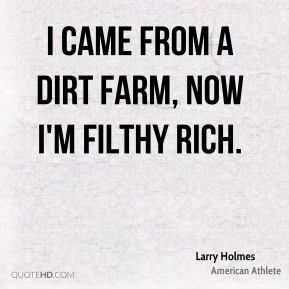 I came from a dirt farm, now I'm filthy rich.