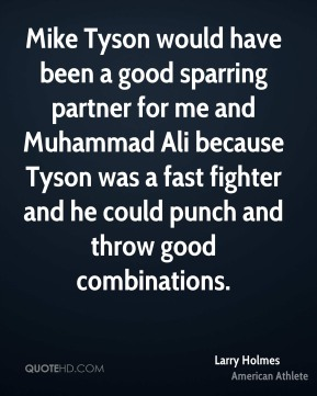 Larry Holmes - Mike Tyson would have been a good sparring partner for me and Muhammad Ali because Tyson was a fast fighter and he could punch and throw good combinations.