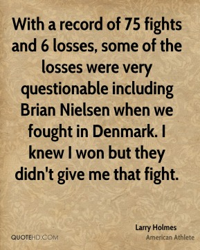 Larry Holmes - With a record of 75 fights and 6 losses, some of the losses were very questionable including Brian Nielsen when we fought in Denmark. I knew I won but they didn't give me that fight.