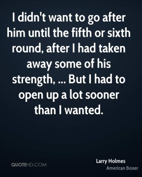 Larry Holmes  - I didn't want to go after him until the fifth or sixth round, after I had taken away some of his strength, ... But I had to open up a lot sooner than I wanted.