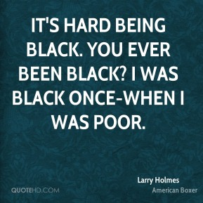 It's hard being black. You ever been black? I was black once-when I was poor.