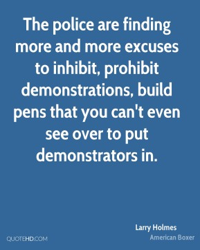 The police are finding more and more excuses to inhibit, prohibit demonstrations, build pens that you can't even see over to put demonstrators in.