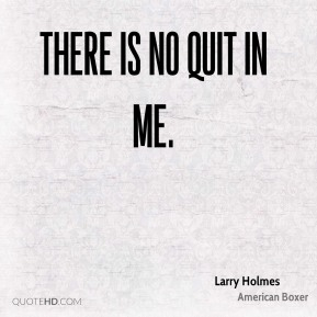 There is no quit in me.