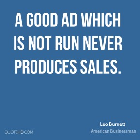 Leo Burnett - A good ad which is not run never produces sales.