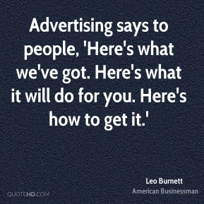 Advertising says to people, 'Here's what we've got. Here's what it will do for you. Here's how to get it.'