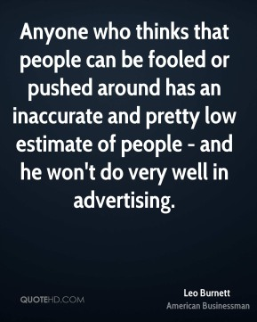 Leo Burnett - Anyone who thinks that people can be fooled or pushed around has an inaccurate and pretty low estimate of people - and he won't do very well in advertising.