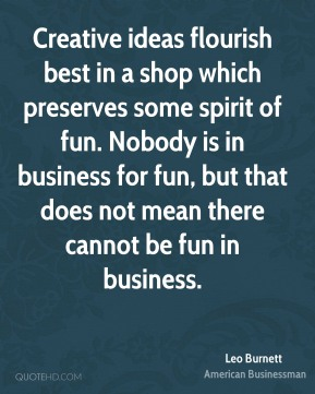 Leo Burnett - Creative ideas flourish best in a shop which preserves some spirit of fun. Nobody is in business for fun, but that does not mean there cannot be fun in business.