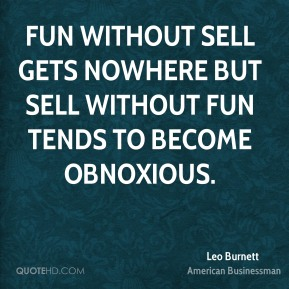 Leo Burnett - Fun without sell gets nowhere but sell without fun tends to become obnoxious.