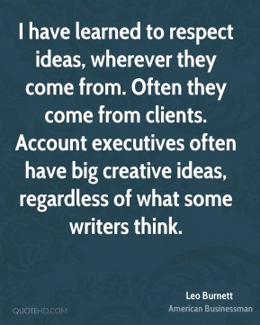 Leo Burnett - I have learned to respect ideas, wherever they come from. Often they come from clients. Account executives often have big creative ideas, regardless of what some writers think.