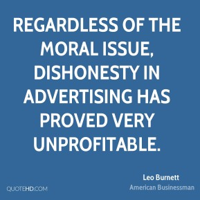 Leo Burnett - Regardless of the moral issue, dishonesty in advertising has proved very unprofitable.