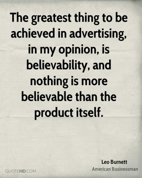 The greatest thing to be achieved in advertising, in my opinion, is believability, and nothing is more believable than the product itself.
