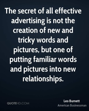 Leo Burnett - The secret of all effective advertising is not the creation of new and tricky words and pictures, but one of putting familiar words and pictures into new relationships.