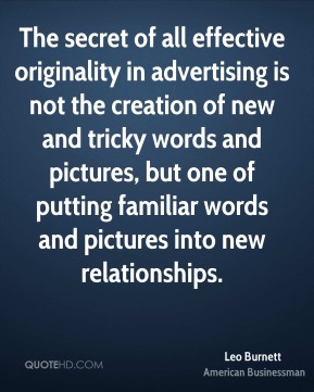 Leo Burnett - The secret of all effective originality in advertising is not the creation of new and tricky words and pictures, but one of putting familiar words and pictures into new relationships.
