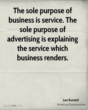 Leo Burnett - The sole purpose of business is service. The sole purpose of advertising is explaining the service which business renders.