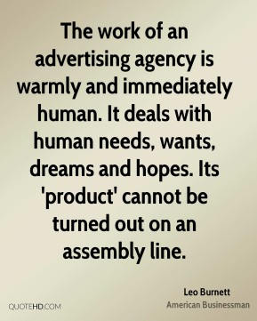Leo Burnett - The work of an advertising agency is warmly and immediately human. It deals with human needs, wants, dreams and hopes. Its 'product' cannot be turned out on an assembly line.