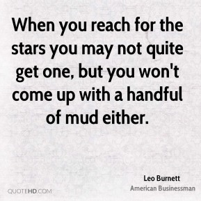 Leo Burnett - When you reach for the stars you may not quite get one, but you won't come up with a handful of mud either.
