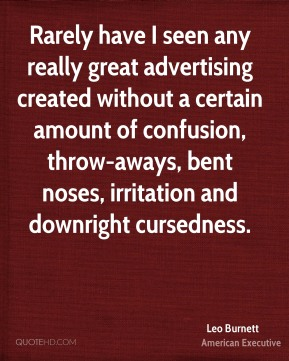 Leo Burnett  - Rarely have I seen any really great advertising created without a certain amount of confusion, throw-aways, bent noses, irritation and downright cursedness.