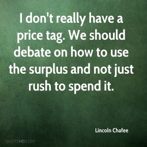 Lincoln Chafee  - I don't really have a price tag. We should debate on how to use the surplus and not just rush to spend it.