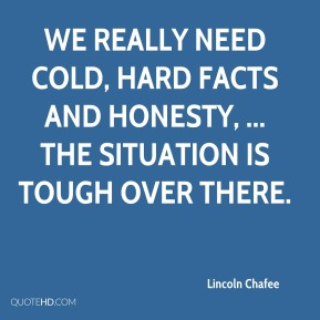 Lincoln Chafee  - We really need cold, hard facts and honesty, ... The situation is tough over there.