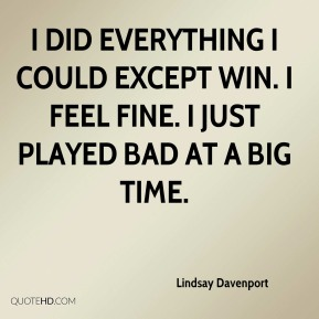 I did everything I could except win. I feel fine. I just played bad at a big time.