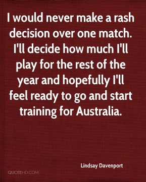 Lindsay Davenport  - I would never make a rash decision over one match. I'll decide how much I'll play for the rest of the year and hopefully I'll feel ready to go and start training for Australia.