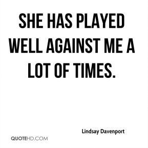 She has played well against me a lot of times.