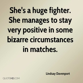 Lindsay Davenport  - She's a huge fighter. She manages to stay very positive in some bizarre circumstances in matches.