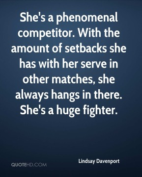 Lindsay Davenport  - She's a phenomenal competitor. With the amount of setbacks she has with her serve in other matches, she always hangs in there. She's a huge fighter.