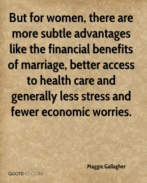 Maggie Gallagher  - But for women, there are more subtle advantages like the financial benefits of marriage, better access to health care and generally less stress and fewer economic worries.
