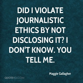 Maggie Gallagher  - Did I violate journalistic ethics by not disclosing it? I don't know. You tell me.